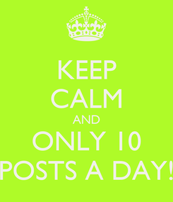 Poster: KEEP CALM AND ONLY 10 POSTS A DAY!