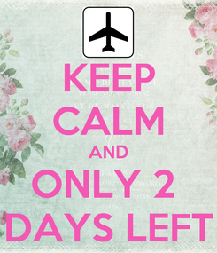 Poster: KEEP CALM AND ONLY 2  DAYS LEFT