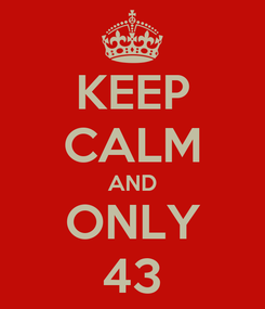 Poster: KEEP CALM AND ONLY 43