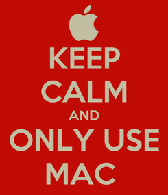 Poster: KEEP CALM AND ONLY USE MAC