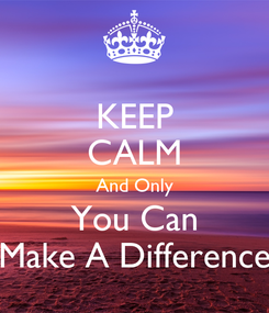 Poster: KEEP CALM And Only You Can Make A Difference