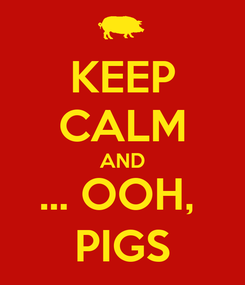 Poster: KEEP CALM AND ... OOH,  PIGS