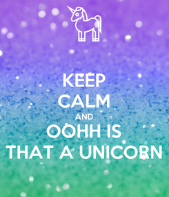 Poster: KEEP CALM AND OOHH IS THAT A UNICORN