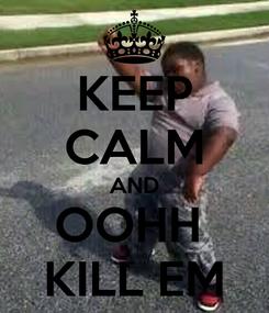 Poster: KEEP CALM AND OOHH  KILL EM