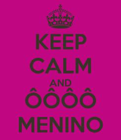 Poster: KEEP CALM AND ÔÔÔÔ MENINO