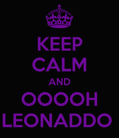 Poster: KEEP CALM AND OOOOH LEONADDO