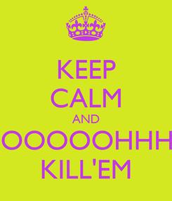 Poster: KEEP CALM AND OOOOOOHHHH KILL'EM