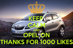 Poster: KEEP  CALM AND OPEL ON THANKS FOR 1000 LIKES
