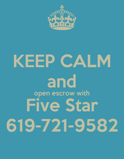Poster: KEEP CALM and open escrow with Five Star 619-721-9582