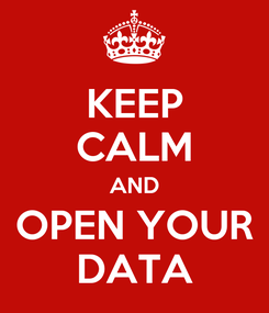 Poster: KEEP CALM AND OPEN YOUR DATA