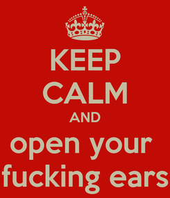 Poster: KEEP CALM AND open your  fucking ears