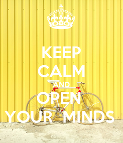 Poster: KEEP CALM AND OPEN  YOUR  MINDS