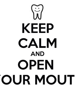 Poster: KEEP CALM AND OPEN  YOUR MOUTH