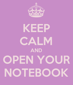 Poster: KEEP CALM AND OPEN YOUR NOTEBOOK
