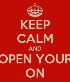 Poster: KEEP CALM AND OPEN YOUR ON