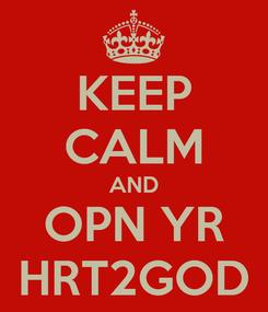 Poster: KEEP CALM AND OPN YR HRT2GOD