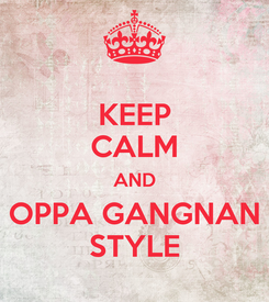 Poster: KEEP CALM AND OPPA GANGNAN STYLE