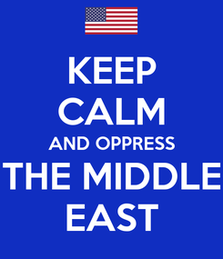 Poster: KEEP CALM AND OPPRESS THE MIDDLE EAST