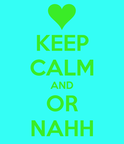Poster: KEEP CALM AND OR NAHH