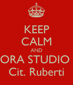 Poster: KEEP CALM AND ORA STUDIO  Cit. Ruberti