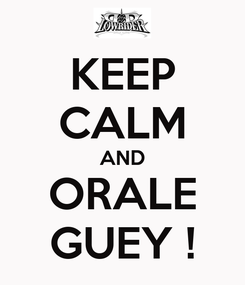 Poster: KEEP CALM AND ORALE GUEY !