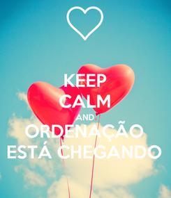 Poster: KEEP CALM AND ORDENAÇÃO ESTÁ CHEGANDO