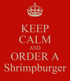 Poster: KEEP CALM AND ORDER A Shrimpburger