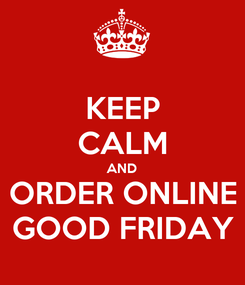 Poster: KEEP CALM AND ORDER ONLINE GOOD FRIDAY