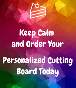 Poster: Keep Calm  and Order Your  Personalized Cutting Board Today