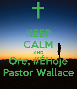 Poster: KEEP CALM AND Ore, #ÉHoje Pastor Wallace