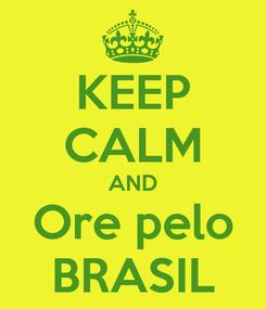 Poster: KEEP CALM AND Ore pelo BRASIL