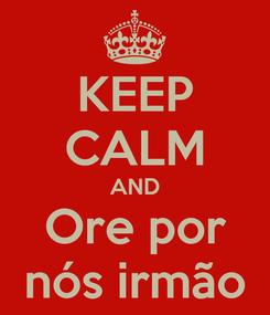 Poster: KEEP CALM AND Ore por nós irmão
