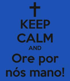 Poster: KEEP CALM AND Ore por nós mano!