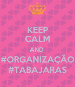 Poster: KEEP CALM AND  #ORGANIZAÇÃO #TABAJARAS