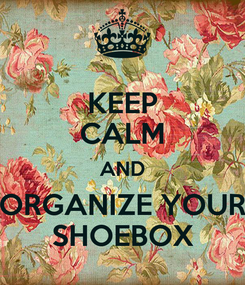 Poster: KEEP CALM AND ORGANIZE YOUR SHOEBOX