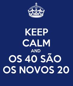 Poster: KEEP CALM AND  OS 40 SÃO  OS NOVOS 20