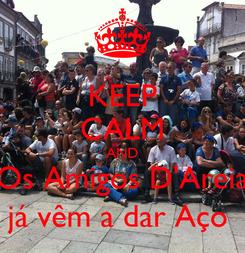 Poster: KEEP CALM AND Os Amigos D'Areia já vêm a dar Aço