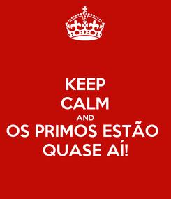 Poster: KEEP CALM AND OS PRIMOS ESTÃO  QUASE AÍ!