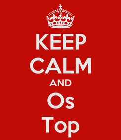 Poster: KEEP CALM AND Os Top