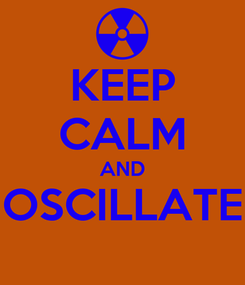Poster: KEEP CALM AND OSCILLATE