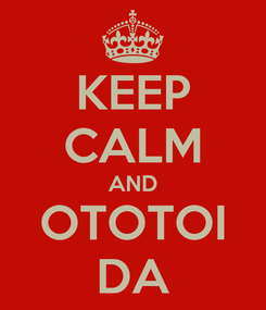 Poster: KEEP CALM AND OTOTOI DA