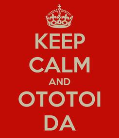 Poster: KEEP CALM AND OTOTOI DA