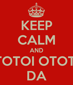 Poster: KEEP CALM AND OTOTOI OTOTOI DA