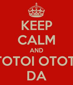 Poster: KEEP CALM AND OTOTOI OTOTOI DA