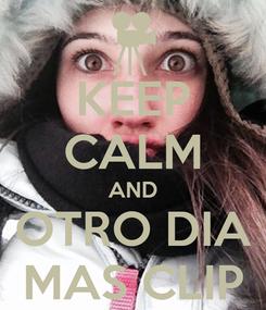 Poster: KEEP CALM AND OTRO DIA MAS CLIP