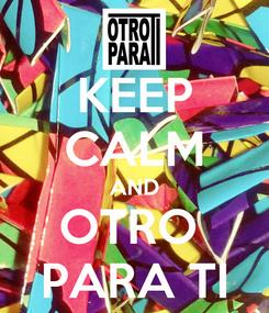 Poster: KEEP CALM AND OTRO  PARA TI