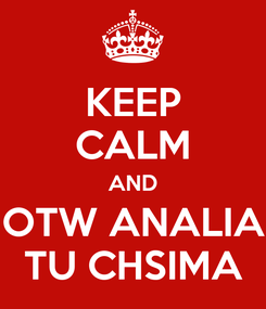 Poster: KEEP CALM AND OTW ANALIA TU CHSIMA