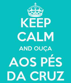 Poster: KEEP CALM AND OUÇA AOS PÉS DA CRUZ