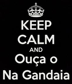 Poster: KEEP CALM AND Ouça o Na Gandaia