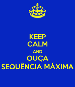 Poster: KEEP CALM AND OUÇA SEQUÊNCIA MÁXIMA